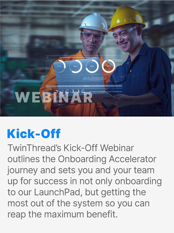 TwinThread's Kick-Off Webinar outlines the Onboarding Accelerator journey and sets you and your team up for success in not only onboarding to our LaunchPad, but getting the most out of the system so you can reap the maximum benefit.