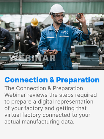 The Connection & Preparation Webinar reviews the steps required to prepare a digital representation of your factory and getting that virtual factory connected to your actual manufacturing data.