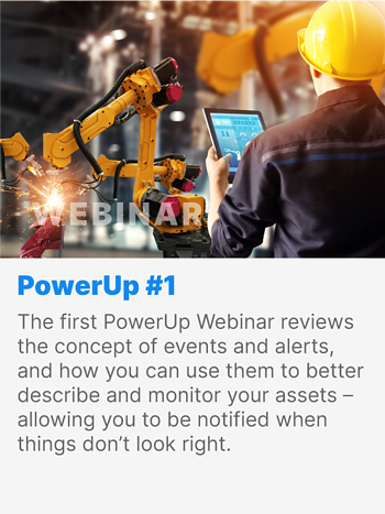 The first PowerUp Webinar reviews the concept of events and alerts, and how you can use them to better describe and monitor your assets - allowing you to be notified when things don't look right.