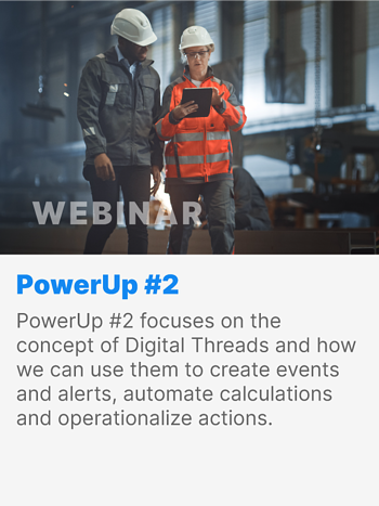 PowerUp #2 focuses on the concept of Digital Threads and how we can use them to create events and alerts, automate calculations and operationalize actions.
